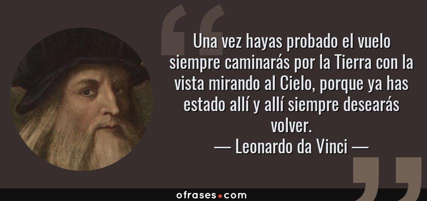Frases de Leonardo da Vinci - Una vez hayas probado el vuelo siempre caminarás por la Tierra con la vista mirando al Cielo, porque ya has estado allí y allí siempre desearás volver.