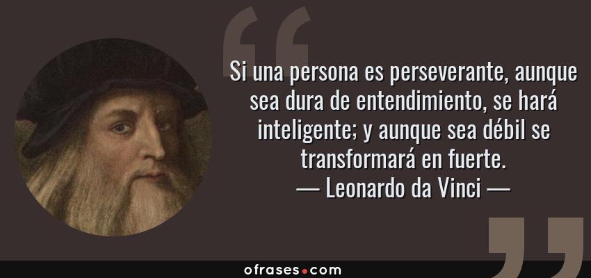 Frases de Leonardo da Vinci - Si una persona es perseverante, aunque sea dura de entendimiento, se hará inteligente; y aunque sea débil se transformará en fuerte.