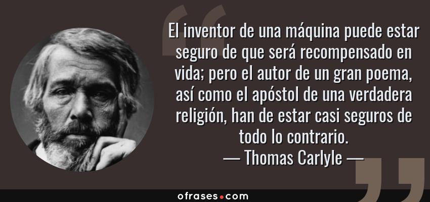 Frases de Thomas Carlyle - El inventor de una máquina puede estar seguro de que será recompensado en vida; pero el autor de un gran poema, así como el apóstol de una verdadera religión, han de estar casi seguros de todo lo contrario.