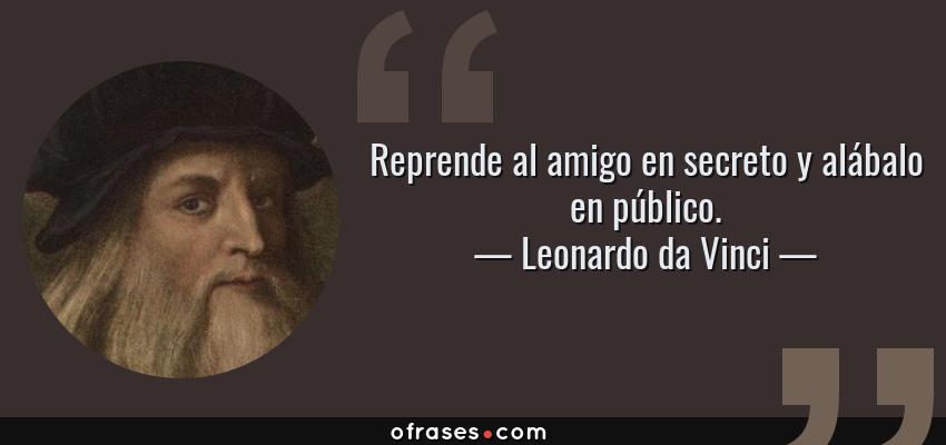 Frases de Leonardo da Vinci - Reprende al amigo en secreto y alábalo en público.