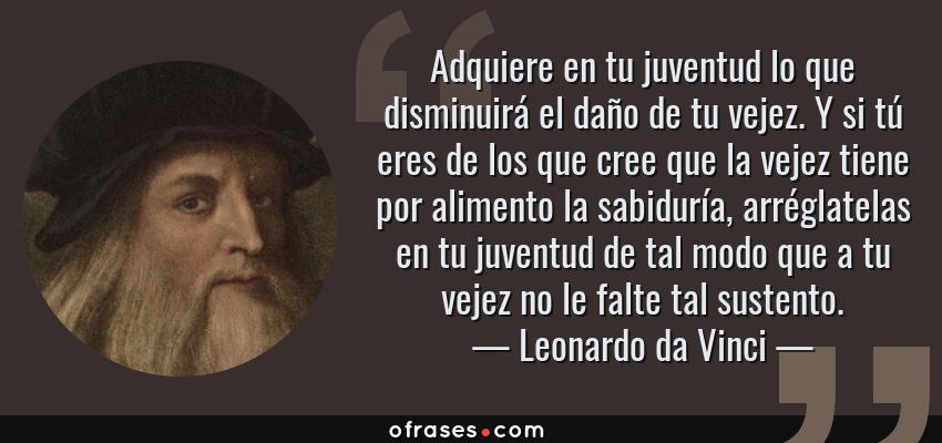 Leonardo Da Vinci Adquiere En Tu Juventud Lo Que Disminuirá El Daño De Tu Vejez Y Si Tú Eres De Los Que Cree Que L