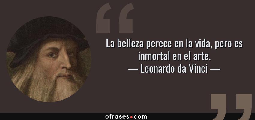 Frases de Leonardo da Vinci - La belleza perece en la vida, pero es inmortal en el arte.