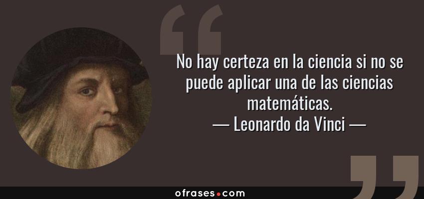 Frases de Leonardo da Vinci - No hay certeza en la ciencia si no se puede aplicar una de las ciencias matemáticas.