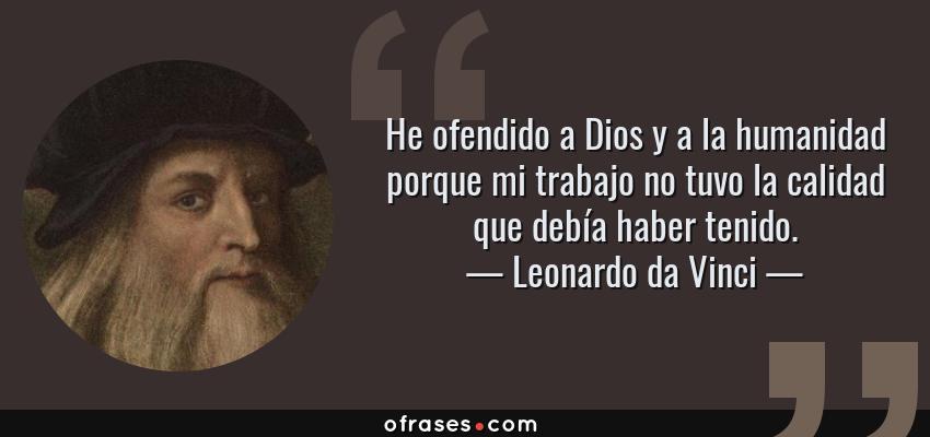 Frases de Leonardo da Vinci - He ofendido a Dios y a la humanidad porque mi trabajo no tuvo la calidad que debía haber tenido.