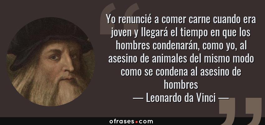 Frases de Leonardo da Vinci - Yo renuncié a comer carne cuando era joven y llegará el tiempo en que los hombres condenarán, como yo, al asesino de animales del mismo modo como se condena al asesino de hombres