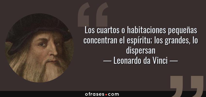 Frases de Leonardo da Vinci - Los cuartos o habitaciones pequeñas concentran el espíritu; los grandes, lo dispersan