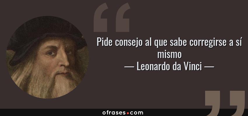 Frases de Leonardo da Vinci - Pide consejo al que sabe corregirse a sí mismo