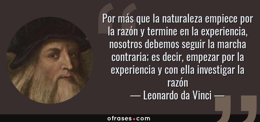 Frases de Leonardo da Vinci - Por más que la naturaleza empiece por la razón y termine en la experiencia, nosotros debemos seguir la marcha contraria; es decir, empezar por la experiencia y con ella investigar la razón