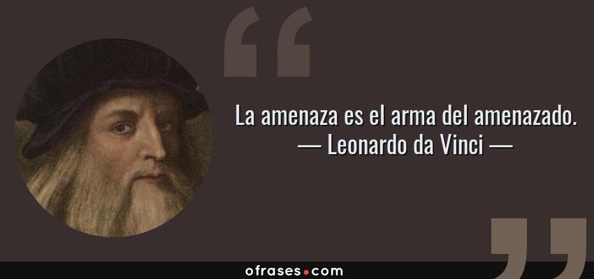 Frases de Leonardo da Vinci - La amenaza es el arma del amenazado.