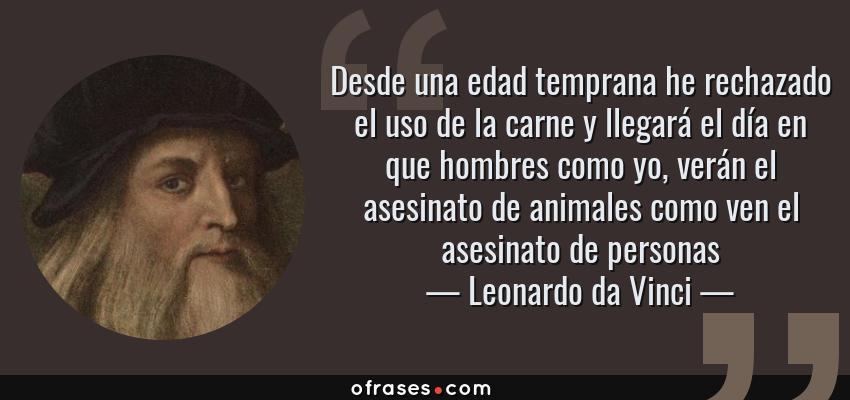 Frases de Leonardo da Vinci - Desde una edad temprana he rechazado el uso de la carne y llegará el día en que hombres como yo, verán el asesinato de animales como ven el asesinato de personas