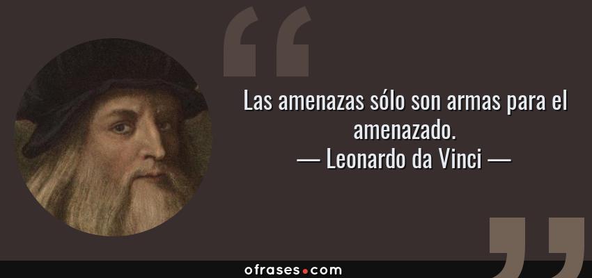 Frases de Leonardo da Vinci - Las amenazas sólo son armas para el amenazado.