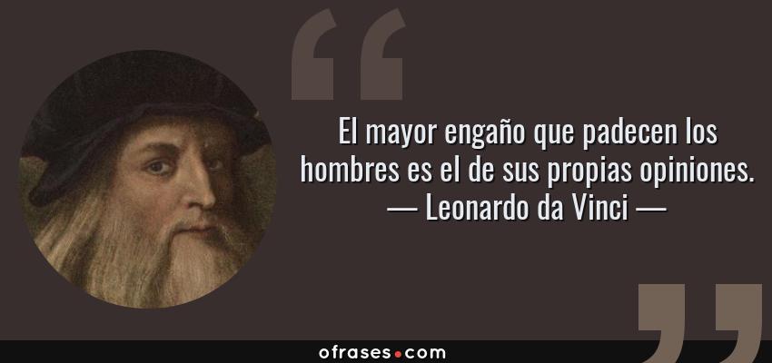 Frases de Leonardo da Vinci - El mayor engaño que padecen los hombres es el de sus propias opiniones.
