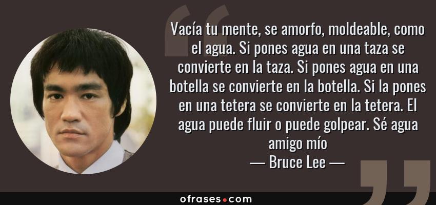 Frases de Bruce Lee - Vacía tu mente, se amorfo, moldeable, como el agua. Si pones agua en una taza se convierte en la taza. Si pones agua en una botella se convierte en la botella. Si la pones en una tetera se convierte en la tetera. El agua puede fluir o puede golpear. Sé agua amigo mío