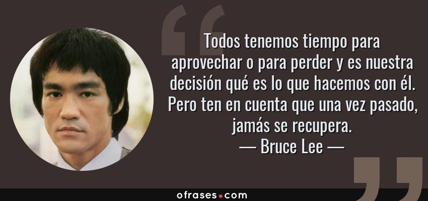 Frases de Bruce Lee - Todos tenemos tiempo para aprovechar o para perder y es nuestra decisión qué es lo que hacemos con él. Pero ten en cuenta que una vez pasado, jamás se recupera.
