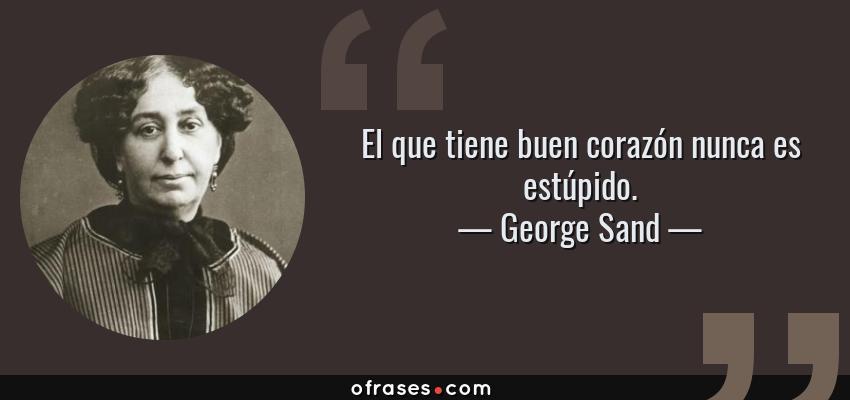 Frases de George Sand - El que tiene buen corazón nunca es estúpido.