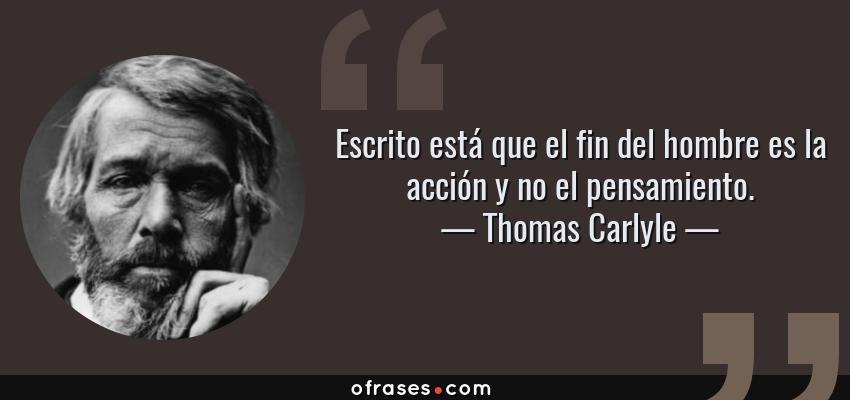Frases de Thomas Carlyle - Escrito está que el fin del hombre es la acción y no el pensamiento.