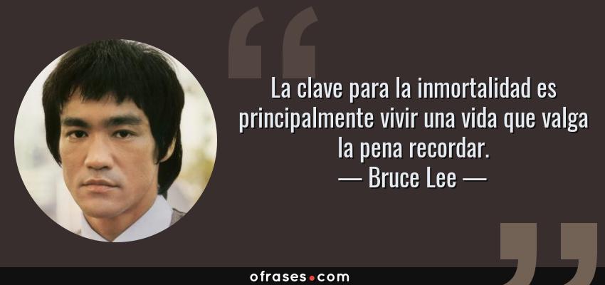Frases de Bruce Lee - La clave para la inmortalidad es principalmente vivir una vida que valga la pena recordar.