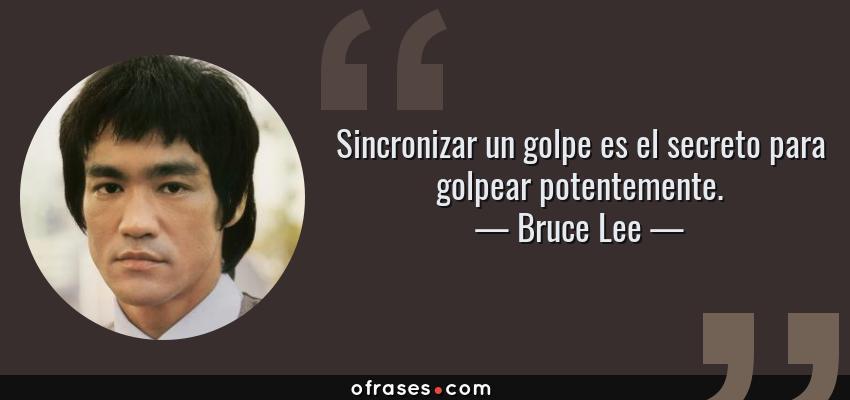 Frases de Bruce Lee - Sincronizar un golpe es el secreto para golpear potentemente.