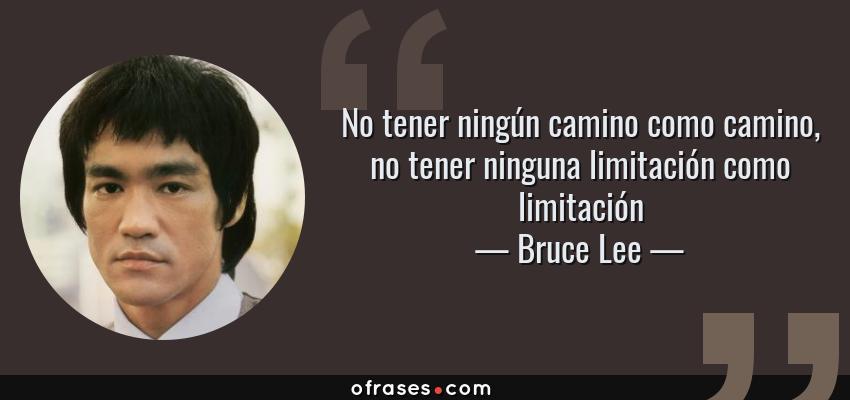 Frases de Bruce Lee - No tener ningún camino como camino, no tener ninguna limitación como limitación