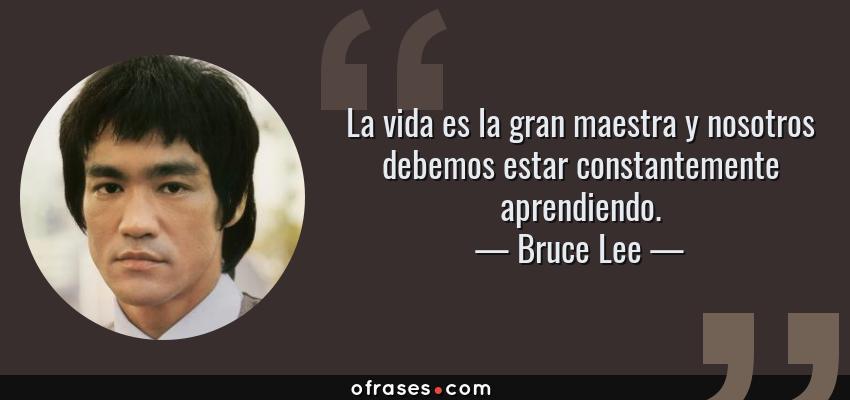 Frases de Bruce Lee - La vida es la gran maestra y nosotros debemos estar constantemente aprendiendo.