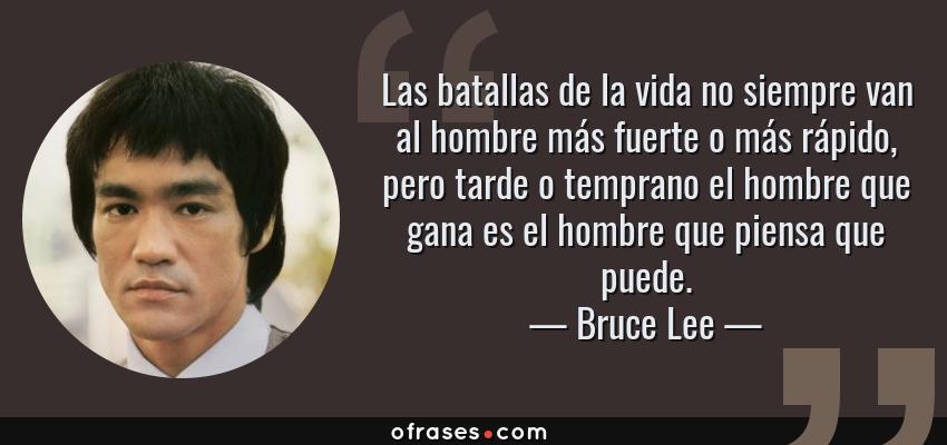 Frases de Bruce Lee - Las batallas de la vida no siempre van al hombre más fuerte o más rápido, pero tarde o temprano el hombre que gana es el hombre que piensa que puede.
