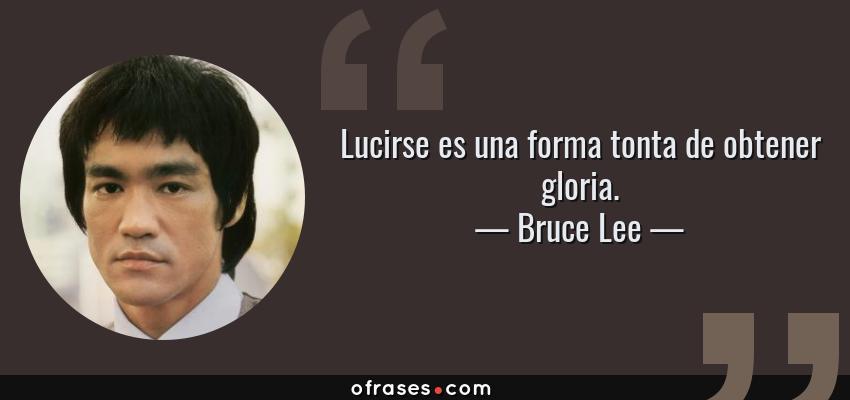 Frases de Bruce Lee - Lucirse es una forma tonta de obtener gloria.
