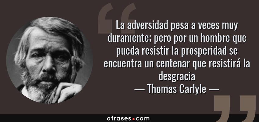 Frases de Thomas Carlyle - La adversidad pesa a veces muy duramente; pero por un hombre que pueda resistir la prosperidad se encuentra un centenar que resistirá la desgracia
