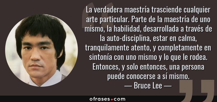 Frases de Bruce Lee - La verdadera maestría trasciende cualquier arte particular. Parte de la maestría de uno mismo, la habilidad, desarrollada a través de la auto-disciplina, estar en calma, tranquilamente atento, y completamente en sintonía con uno mismo y lo que le rodea. Entonces, y solo entonces, una persona puede conocerse a sí mismo.
