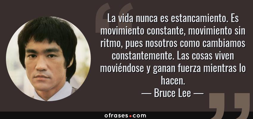 Frases de Bruce Lee - La vida nunca es estancamiento. Es movimiento constante, movimiento sin ritmo, pues nosotros como cambiamos constantemente. Las cosas viven moviéndose y ganan fuerza mientras lo hacen.