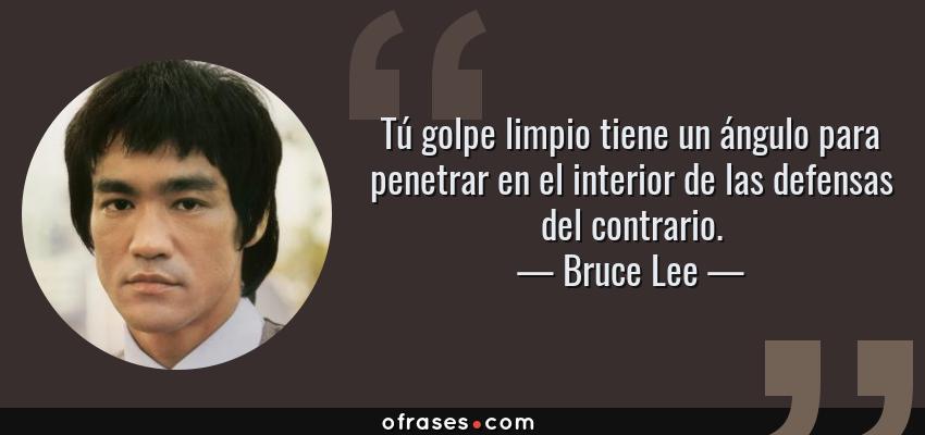 Frases de Bruce Lee - Tú golpe limpio tiene un ángulo para penetrar en el interior de las defensas del contrario.