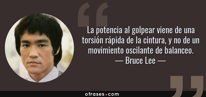 Frases de Bruce Lee - La potencia al golpear viene de una torsión rápida de la cintura, y no de un movimiento oscilante de balanceo.