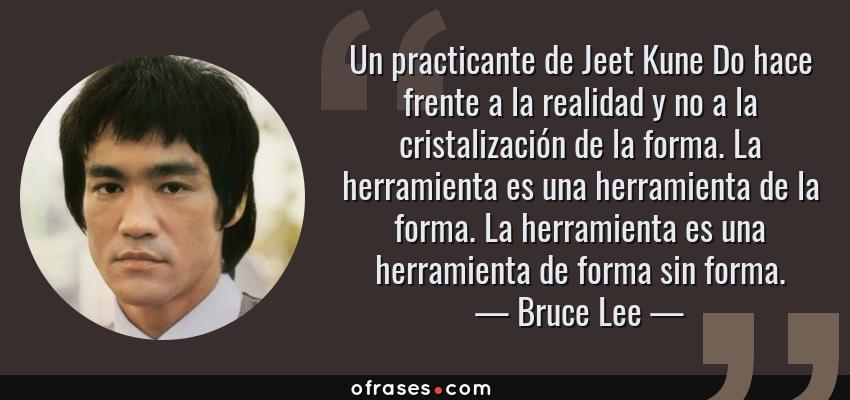 Frases de Bruce Lee - Un practicante de Jeet Kune Do hace frente a la realidad y no a la cristalización de la forma. La herramienta es una herramienta de la forma. La herramienta es una herramienta de forma sin forma.
