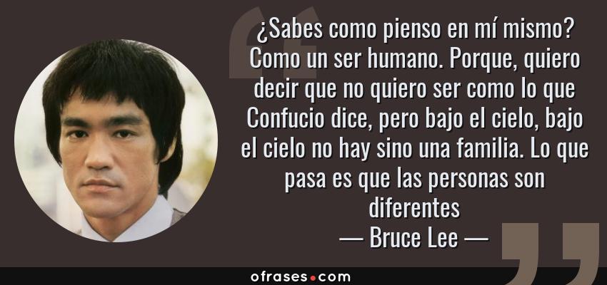 Frases de Bruce Lee - ¿Sabes como pienso en mí mismo? Como un ser humano. Porque, quiero decir que no quiero ser como lo que Confucio dice, pero bajo el cielo, bajo el cielo no hay sino una familia. Lo que pasa es que las personas son diferentes