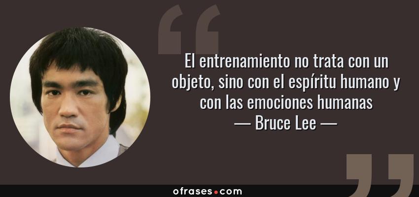 Frases de Bruce Lee - El entrenamiento no trata con un objeto, sino con el espíritu humano y con las emociones humanas