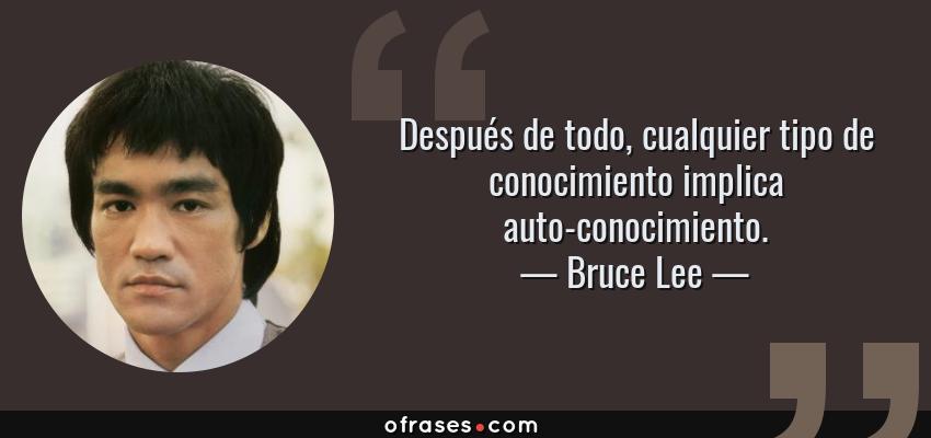 Frases de Bruce Lee - Después de todo, cualquier tipo de conocimiento implica auto-conocimiento.