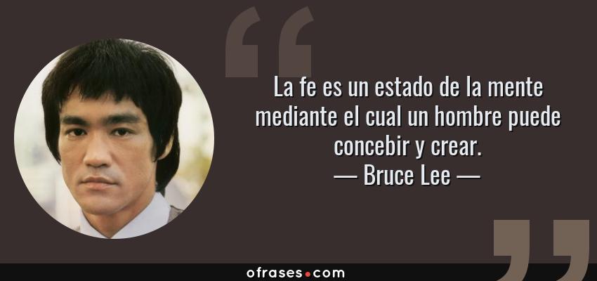 Frases de Bruce Lee - La fe es un estado de la mente mediante el cual un hombre puede concebir y crear.