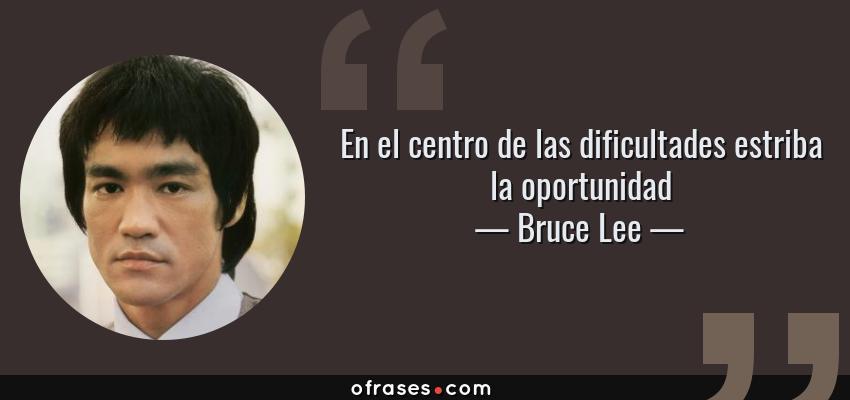 Frases de Bruce Lee - En el centro de las dificultades estriba la oportunidad