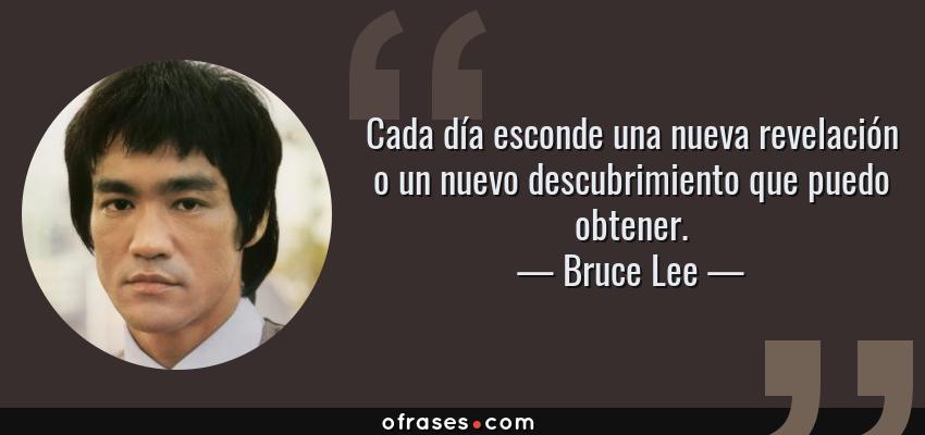 Frases de Bruce Lee - Cada día esconde una nueva revelación o un nuevo descubrimiento que puedo obtener.