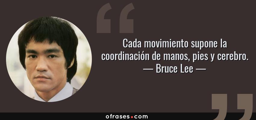 Frases de Bruce Lee - Cada movimiento supone la coordinación de manos, pies y cerebro.