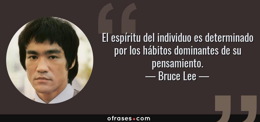 Frases de Bruce Lee - El espíritu del individuo es determinado por los hábitos dominantes de su pensamiento.