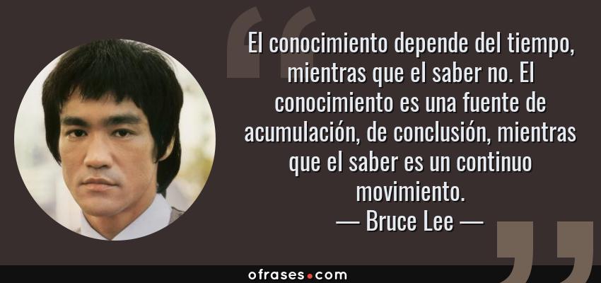 Bruce Lee El Conocimiento Depende Del Tiempo Mientras Que