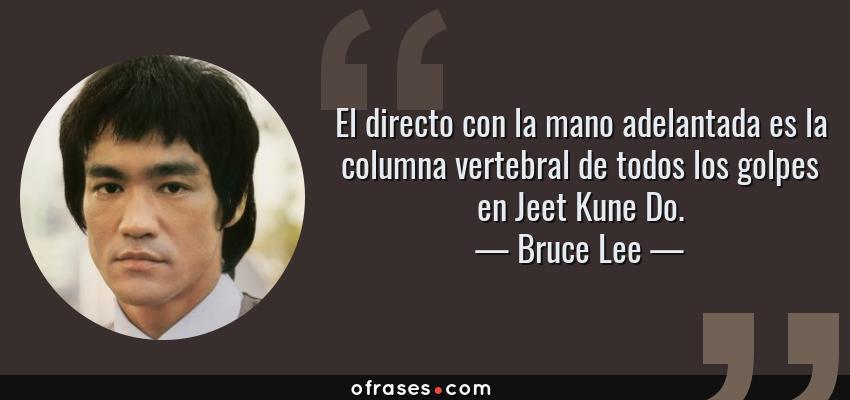 Frases de Bruce Lee - El directo con la mano adelantada es la columna vertebral de todos los golpes en Jeet Kune Do.