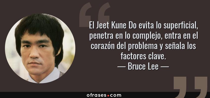 Frases de Bruce Lee - El Jeet Kune Do evita lo superficial, penetra en lo complejo, entra en el corazón del problema y señala los factores clave.