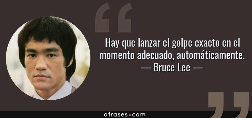 Frases de Bruce Lee - Hay que lanzar el golpe exacto en el momento adecuado, automáticamente.
