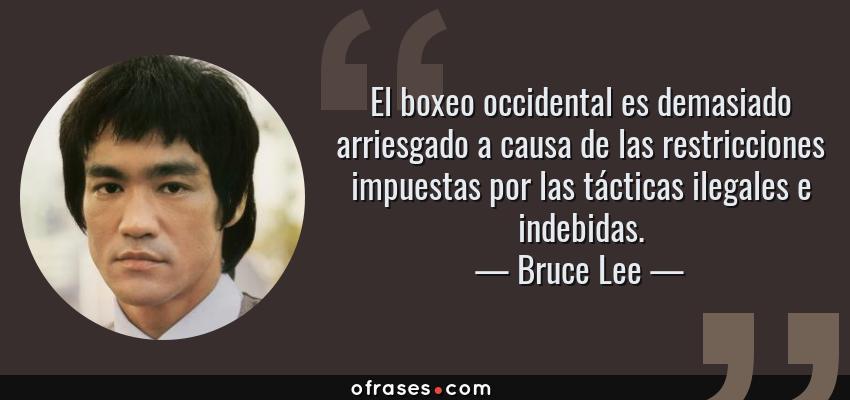 Frases de Bruce Lee - El boxeo occidental es demasiado arriesgado a causa de las restricciones impuestas por las tácticas ilegales e indebidas.