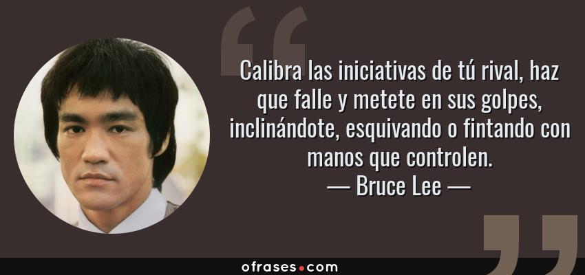 Frases de Bruce Lee - Calibra las iniciativas de tú rival, haz que falle y metete en sus golpes, inclinándote, esquivando o fintando con manos que controlen.