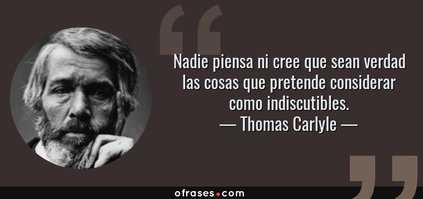 Frases de Thomas Carlyle - Nadie piensa ni cree que sean verdad las cosas que pretende considerar como indiscutibles.