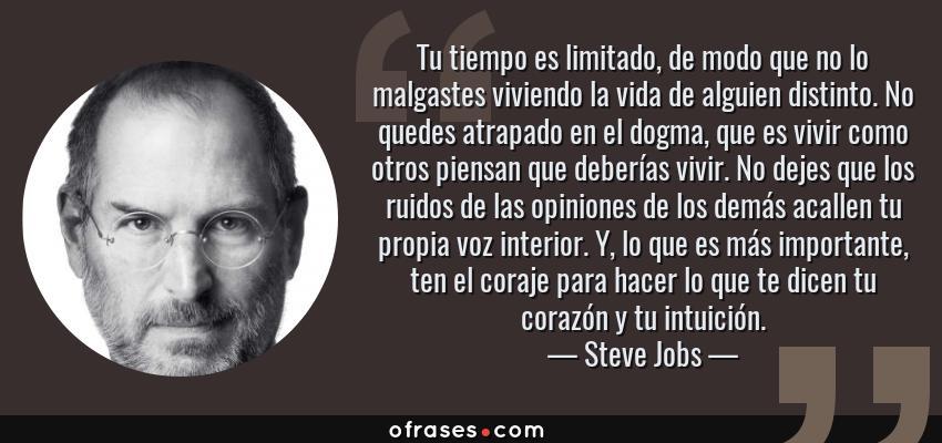 Frases de Steve Jobs - Tu tiempo es limitado, de modo que no lo malgastes viviendo la vida de alguien distinto. No quedes atrapado en el dogma, que es vivir como otros piensan que deberías vivir. No dejes que los ruidos de las opiniones de los demás acallen tu propia voz interior. Y, lo que es más importante, ten el coraje para hacer lo que te dicen tu corazón y tu intuición.
