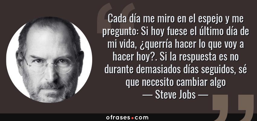 Frases de Steve Jobs - Cada día me miro en el espejo y me pregunto: Si hoy fuese el último día de mi vida, ¿querría hacer lo que voy a hacer hoy?. Si la respuesta es no durante demasiados días seguidos, sé que necesito cambiar algo