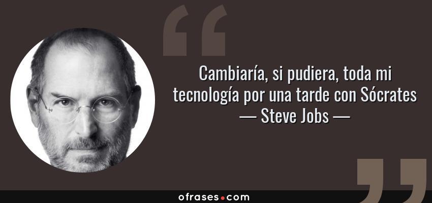Frases de Steve Jobs - Cambiaría, si pudiera, toda mi tecnología por una tarde con Sócrates